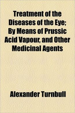 Treatment of the Diseases of the Eye; By Means of Prussic Acid Vapour, and Other Medicinal Agents