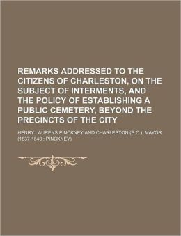Remarks Addressed to the Citizens of Charleston, on the Subject of Interments, and the Policy of Establishing a Public Cemetery, Beyond the Precincts