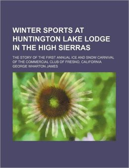 Winter sports at Huntington Lake Lodge in the High Sierras the story of the first annual ice and snow carnival of the Commercial Club of Fresno, California George Wharton James