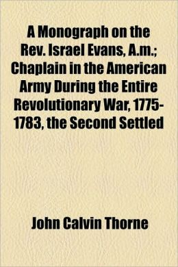 A Monograph On The Rev. Israel Evans, A.M.; Chaplain In The American Army During The Entire Revolutionary War, 1775-1783, The Second Settled