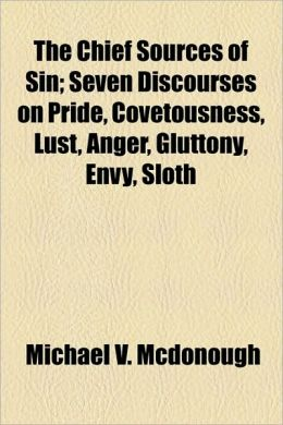 The Chief Sources Of Sin; Seven Discourses On Pride, Covetousness, Lust, Anger, Gluttony, Envy, Sloth