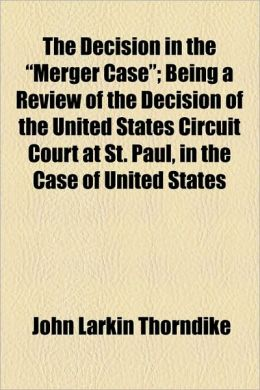 The Decision In The Merger Case; Being A Review Of The Decision Of The United States Circuit Court At St. Paul, In The Case Of United States