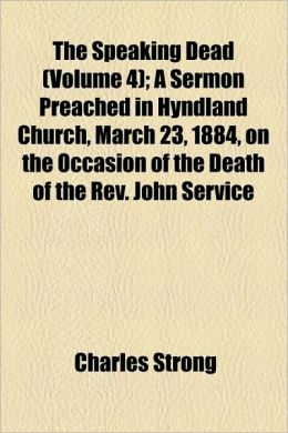 The Speaking Dead (Volume 4); A Sermon Preached In Hyndland Church, March 23, 1884, On The Occasion Of The Death Of The Rev. John Service