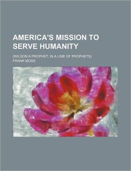 America's Mission To Serve Humanity; (Wilson A Prophet, In A Line Of Prophets)