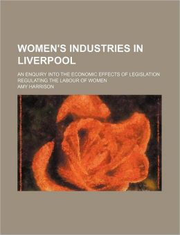 Women's Industries In Liverpool; An Enquiry Into The Economic Effects Of Legislation Regulating The Labour Of Women