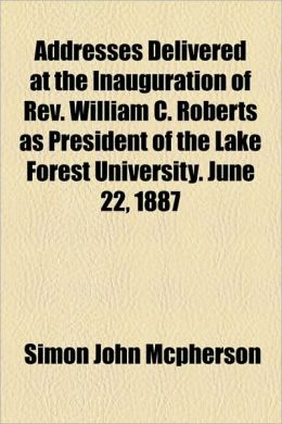 Addresses Delivered At The Inauguration Of Rev. William C. Roberts As President Of The Lake Forest University. June 22, 1887