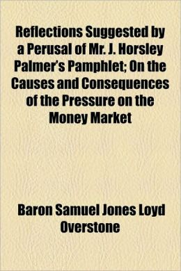 Reflections Suggested by a Perusal of Mr. J. Horsley Palmer's Pamphlet; On the Causes and Consequences of the Pressure on the Money Market