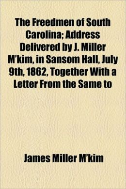 The Freedmen of South Carolina; Address Delivered by J. Miller M'Kim, in Sansom Hall, July 9th, 1862, Together with a Letter from the Same to