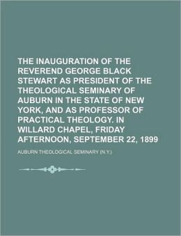 The Inauguration Of The Reverend George Black Stewart As President Of The Theological Seminary Of Auburn In The State Of New York, And As