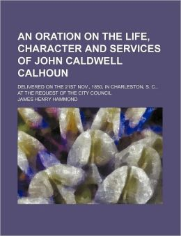 An Oration On The Life, Character And Services Of John Caldwell Calhoun; Delivered On The 21st Nov., 1850, In Charleston, S. C., At The Request