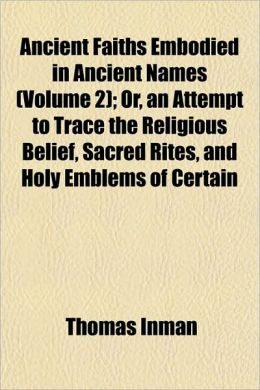 Ancient Faiths Embodied in Ancient Names (Volume 2); Or, an Attempt to Trace the Religious Belief, Sacred Rites, and Holy Emblems of Certain