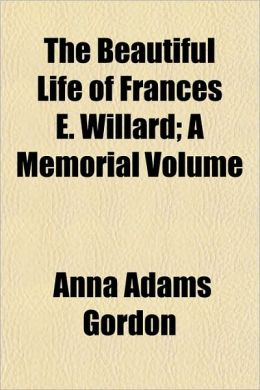 The Beautiful Life of Frances E. Willard; A Memorial Volume