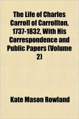 The Life of Charles Carroll of Carrollton, 1737-1832, With His Correspondence and Public Papers (Volume 2)