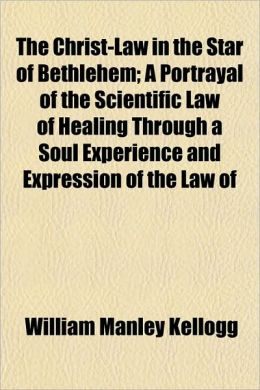 The Christ-Law in the Star of Bethlehem; A Portrayal of the Scientific Law of Healing Through a Soul Experience and Expression of the Law of