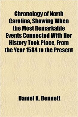 Chronology of North Carolina, Showing When the Most Remarkable Events Connected With Her History Took Place, From the Year 1584 to the Present