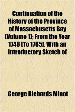 Continuation of the History of the Province of Massachusetts Bay (Volume 1); From the Year 1748 [To 1765]. With an Introductory Sketch of