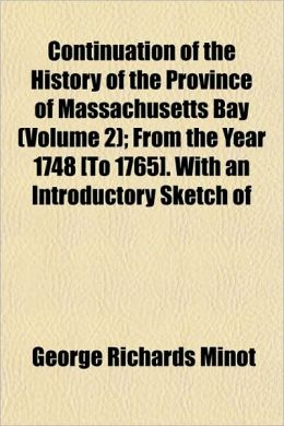 Continuation of the History of the Province of Massachusetts Bay (Volume 2); From the Year 1748 [To 1765]. With an Introductory Sketch of
