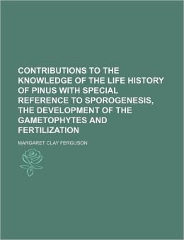 Contributions to the Knowledge of the Life History of Pinus with Special Reference to Sporogenesis, the Development of the Gametophytes and Fertilizat