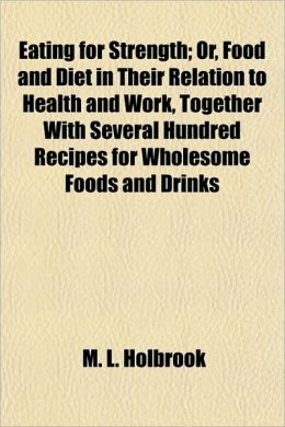 Eating for Strength; Or, Food and Diet in Their Relation to Health and Work, Together with Several Hundred Recipes for Wholesome Foods and Drinks
