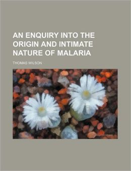 An Enquiry Into the Origin and Intimate Nature of Malaria