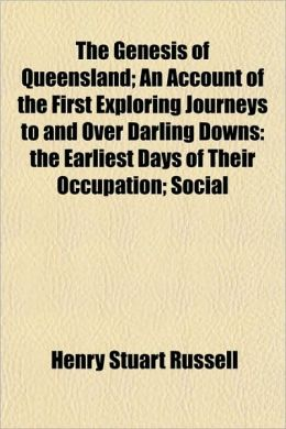 The Genesis of Queensland; an Account of the First Exploring Journeys to and over Darling Downs: The Earliest Days of Their Occupation; Social