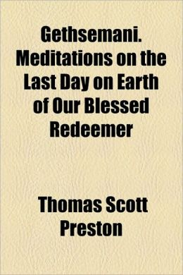 Gethsemani. Meditations On The Last Day On Earth Of Our Blessed Redeemer