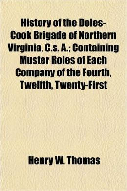 History of the Doles-Cook Brigade of Northern Virginia, C.s. A.; Containing Muster Roles of Each Company of the Fourth, Twelfth, Twenty-First