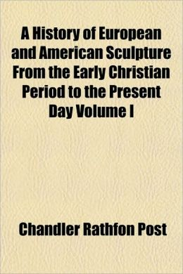 A History of European and American Sculpture from the Early Christian Period to the Present Day Volume I
