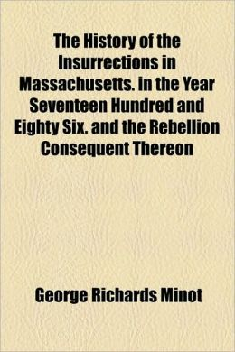 The History Of The Insurrections In Massachusetts. In The Year Seventeen Hundred And Eighty Six. And The Rebellion Consequent Thereon