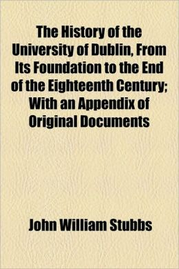 The History Of The University Of Dublin, From Its Foundation To The End Of The Eighteenth Century; With An Appendix Of Original Documents