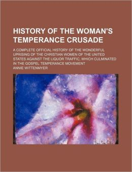 History of the Woman's Temperance Crusade; A Complete Official History of the Wonderful Uprising of the Christian Women of the United States Against t