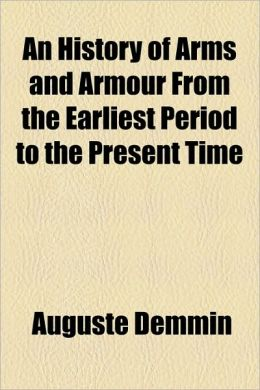 An History Of Arms And Armour From The Earliest Period To The Present Time