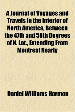 A Journal Of Voyages And Travels In The Interior Of North America, Between The 47th And 58th Degrees Of N. Lat., Extending From Montreal Nearly