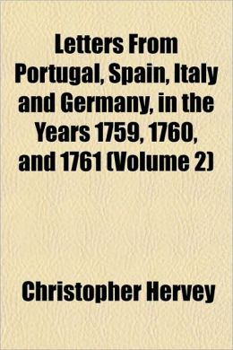 Letters From Portugal, Spain, Italy and Germany, in the Years 1759, 1760, and 1761 (Volume 2)