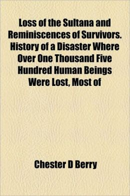 Loss Of The Sultana And Reminiscences Of Survivors. History Of A Disaster Where Over One Thousand Five Hundred Human Beings Were Lost, Most Of
