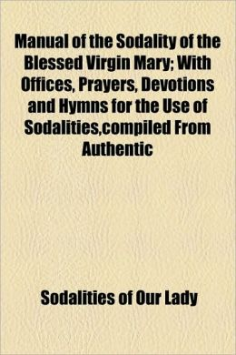 Manual Of The Sodality Of The Blessed Virgin Mary; With Offices, Prayers, Devotions And Hymns For The Use Of Sodalities,Compiled From Authentic