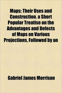 Maps; Their Uses And Construction. A Short Popular Treatise On The Advantages And Defects Of Maps On Various Projections, Followed By An