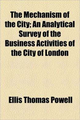 The Mechanism Of The City; An Analytical Survey Of The Business Activities Of The City Of London