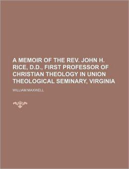 A Memoir of the REV. John H. Rice, D.D., First Professor of Christian Theology in Union Theological Seminary, Virginia
