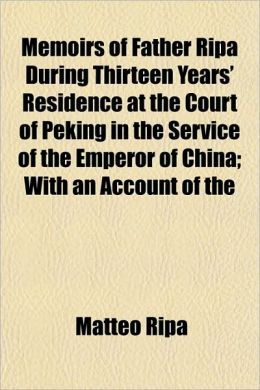Memoirs of Father Ripa During Thirteen Years' Residence at the Court of Peking in the Service of the Emperor of China; With an Account of the