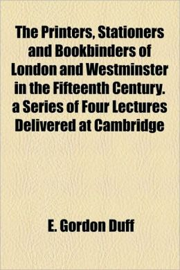 The Printers, Stationers And Bookbinders Of London And Westminster In The Fifteenth Century. A Series Of Four Lectures Delivered At Cambridge