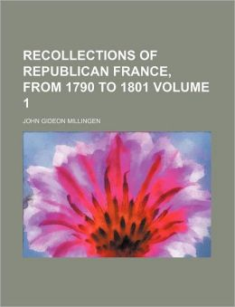 Recollections of republican France, from 1790 to 1801 Volume 1