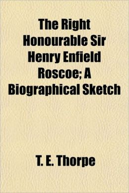 The Right Honourable Sir Henry Enfield Roscoe; A Biographical Sketch