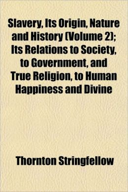 Slavery, Its Origin, Nature and History (Volume 2); Its Relations to Society, to Government, and True Religion, to Human Happiness and Divine