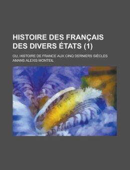 Histoire Des Francais Des Divers Etats; Ou, Histoire de France Aux Cinq Derniers Siecles (1)