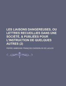 Les Liaisons Dangereuses, Ou Lettres Recueillies Dans Une Societe, & Publiees Pour L'Instruction de Quelques Autres (2 )