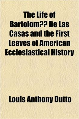 The Life of Bartoloma(c) de Las Casas and the First Leaves of American Ecclesiastical History