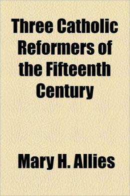 Three Catholic Reformers Of The Fifteenth Century