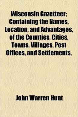 Wisconsin Gazetteer Containing the Names, Location, and Advantages, of the Counties, Cities, Towns, Villages, Post Offices, and Settlements, John Warren Hunt
