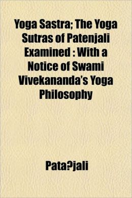 Yoga Sastra; the Yoga Sutras of Patenjali Examined: With a Notice of Swami Vivekananda's Yoga Philosophy